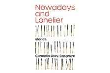 """""""Nowadays and Lonelier (stories),"""" by Carmella Gray-Cosgrove; Arsenal Pulp Press; $19.95; 218 pages"""