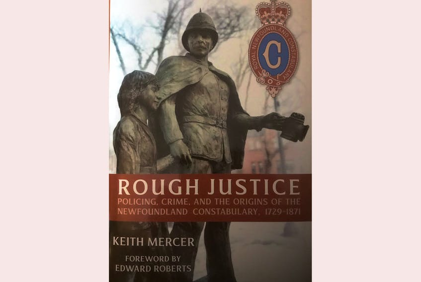 """""""Rough Justice: Policing, Crime, and the Origins of the Newfoundland Constabulary, 1729-1871,"""" Keith Mercer, with a foreword by Edward Roberts; Flanker Press; $39.95; 518 pages."""