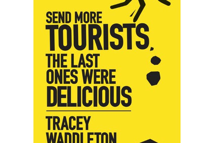 """""""Send More Tourists … The Last Ones Were Delicious,"""" by Tracey Waddleton. Breakwater Books. $19.95. 254 pages. - Contributed"""
