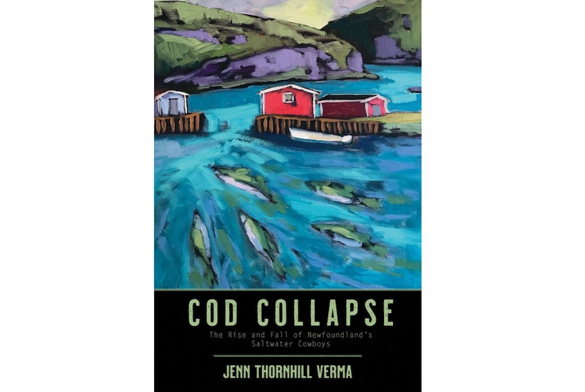 """""""Cod Collapse: The Rise and Fall of Newfoundland's Saltwater Cowboys,"""" By Jenn Thornhill Verma; Nimbus Publishing; $22.95; 256 pages. — Contributed"""