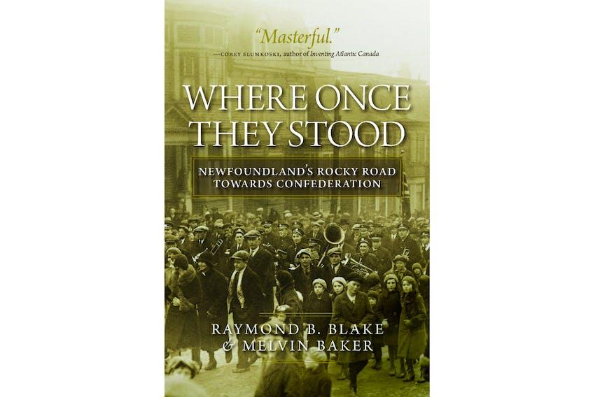 """Where Once They Stood: Newfoundland's Rocky Road Towards Confedertion"" by Raymond D Blake and Melvin Baker. (Photo courtesy of University of Regina Press.)"